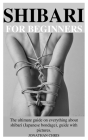Shibari for Beginners: The ultimate guide on everything about shibari (Japanese bondage), guide and pictures. Cover Image