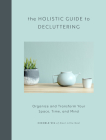The Holistic Guide to Decluttering: Organize and Transform Your Space, Time, and Mind Cover Image
