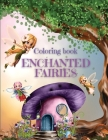 Enchanted Fairies Coloring Book: Magical Fairies Coloring Pages With Beautiful Fairies, Flowers & Butterflies Coloring Designs - Wonderful Coloring Bo Cover Image