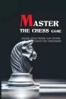 Master The Chess Game- Rules, Strategies And Moves Guide For Beginners: Game Of Kings And Conquerors Cover Image