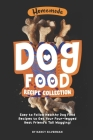 Homemade Dog Food Recipe Collection: Easy to Follow Healthy Dog Food Recipes to Get Your Four-legged Best Friend's Tail Wagging! Cover Image