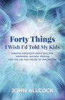 Forty Things I Wish I'd Told My Kids: Mindful Messages about Success, Happiness, Leather, Pickles, and the Use and Misuse of Imagination Cover Image