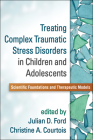 Treating Complex Traumatic Stress Disorders in Children and Adolescents: Scientific Foundations and Therapeutic Models Cover Image