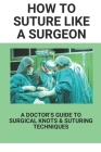 How To Suture Like A Surgeon: A Doctor's Guide To Surgical Knots & Suturing Techniques: Medical Creations Suture Practice Cover Image
