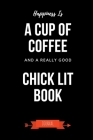 Happiness Is A Cup Of Coffee And A Really Good Chick Lit Book Journal: Book Lover Gifts - A Small Lined Notebook (Card Alternative) Cover Image
