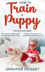How to train a puppy: This book includes: The beginners' guide to the art of perfect dog training + Professional approach to handling and tr Cover Image