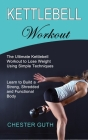 Kettlebell Workout: Learn to Build a Strong, Shredded and Functional Body (The Ultimate Kettlebell Workout to Lose Weight Using Simple Tec Cover Image
