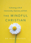 The Mindful Christian: Cultivating a Life of Intentionality, Openness, and Faith Cover Image