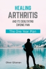 Healing Arthritis and Its Debilitating Chronic Pain: The One Year Plan Cover Image