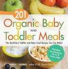 201 Organic Baby And Toddler Meals: The Healthiest Toddler and Baby Food Recipes You Can Make! Cover Image