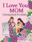 I Love You Mom Coloring Book For Adults: Mother's Day Coloring Book Anti-Stress Designs, A Snarky Adult Coloring Book, Inspiring Words to Color and Di Cover Image