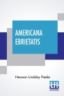 Americana Ebrietatis: The Favorite Tipple Of Our Forefathers And The Laws And Customs Relating Thereto Cover Image