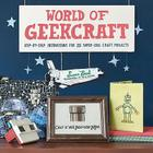 World of Geekcraft: Step-By-Step Instructions for 25 Super-Cool Craft Projects Cover Image