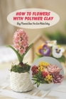How to Flowers With Polymer Clay: Clay Flowers Ideas You Can Make Today: Clay Flowers Ideas To Craft Cover Image