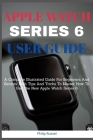 Apple Watch Series 6 Users Guide: A Complete Illustrated Guide For Beginners And Seniors With Tips And Tricks To Master How To Use The New Apple Watch Cover Image