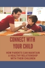 Connect With Your Child: How Parents Can Maintain A Healthy Relationship With Their Children: Relationship With Your Children Cover Image