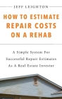 How To Estimate Repair Costs On A Rehab: : A Simple System For Successful Repair Estimates As A Real Estate Investor Cover Image