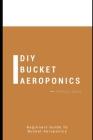 DIY Bucket Aeroponics: Beginners Guide to Bucket Aeroponics Cover Image