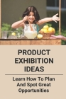 Product Exhibition Ideas: Learn How To Plan And Spot Great Opportunities: Exhibition Planning Cover Image