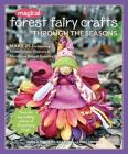 Magical Forest Fairy Crafts Through the Seasons: Make 25 Enchanting Forest Fairies, Gnomes & More from Simple Supplies Cover Image