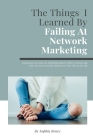 The Things I Learned By Failing At Network Marketing: Confessions of a Network Marketing Failure: What I Learned and How You Can Avoid My Mistakes on Cover Image