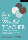The Path of the Mindful Teacher: How to Choose Calm Over Chaos and Serenity Over Stress, One Step at a Time Cover Image