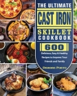 The Ultimate Cast Iron Skillet Cookbook: 600 Delicious, Easy & Healthy Recipes to Impress Your Friends and Family Cover Image