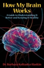 How My Brain Works: A Guide to Understanding It Better and Keeping It Healthy Cover Image