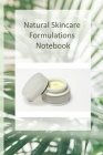 Natural Skincare Formulations Notebook: Creative your own skincare formulations and keep them all in one place. All organised in tables so you can kee Cover Image