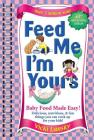 Feed Me I'm Yours: Baby Food Made Easy Cover Image