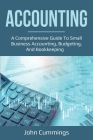 Accounting: A Comprehensive Guide to Small Business Accounting, Budgeting, and Bookkeeping Cover Image