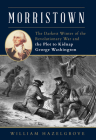 Morristown: The Darkest Winter of the Revolutionary War and the Plot to Kidnap George Washington Cover Image