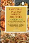 Essential Instant Vortex Air Fryer Cookbook: Easy-to-prepare recipes for your family and friends. Discover recipes for quick and easy frying, grilling Cover Image