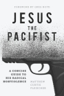 Jesus the Pacifist: A Concise Guide to His Radical Nonviolence Cover Image