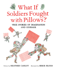 What If Soldiers Fought with Pillows?: True Stories of Imagination and Courage Cover Image