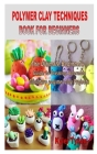 Polymer Clay Techniques Book for Beginners: The Ultimate Beginners Guide to Creating Adorable Miniature polymer clay Projects Cover Image