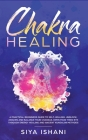 Chakra Healing: A Practical Beginners guide to Self-Healing. Unblock, Awaken and Balance your Chakras. Open your Third Eye through Ene Cover Image