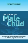 The Trauma of a Male Child: When Males Have Been Sexually Abused as Children, a Guide for Parent Cover Image