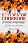 Dehydrator Cookbook: An Essential Guide to Dehydrating and Preserving Fruits, Vegetables, Meats, and Seafood. Include Making Jerky, Leather Cover Image