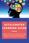 Accelerated Learning Guide: Proven Ways To Learn Any Skill Or Subject You Want, Develop Your Memory And Speed Of Reading: Accelerated Learning Sol Cover Image