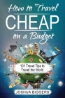 How to Travel Cheap on a Budget: 101 Travel Tips to Travel the World Cover Image