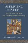 Sculpting the Self: Islam, Selfhood, and Human Flourishing Cover Image
