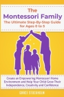 THE MONTESSORI FAMILY, THE ULTIMATE STEP-BY-STEP GUIDE FOR AGES 0 TO 5 Create an Empowering Montessori Home Environment and Help Your Child Grow Their Cover Image