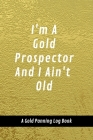 I'm A Gold Prospector And I Ain't Old: A Gold Panning Log Book: Perfect Present/Gift For Gold Panners, Prospectors & Hunters Cover Image