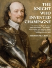 The Knight Who Invented Champagne: How Sir Kenelm Digby developed robust glass bottles - verre Anglais - which enabled wine and cider-makers to produc Cover Image