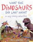 What the Dinosaurs Did Last Night: A Very Messy Adventure Cover Image