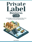 Private Label Business Code: Knowledge on How to generate Ideas, Own and Grow a Private Label Business Cover Image