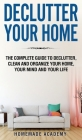 Declutter Your Home: The Complete Guide to Declutter, Clean and Organize Your Home, your Mind and your Life Cover Image