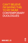 Can't Believe I'm Saying This to My Mum: Mark Wheeller Contemporary Duologues Cover Image