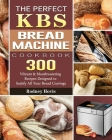 The Perfect KBS Bread Machine Cookbook: 300 Vibrant & Mouthwatering Recipes Designed to Satisfy All Your Bread Cravings Cover Image